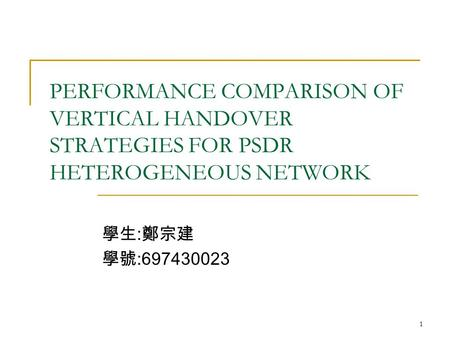 1 PERFORMANCE COMPARISON OF VERTICAL HANDOVER STRATEGIES FOR PSDR HETEROGENEOUS NETWORK 學生 : 鄭宗建 學號 :697430023.