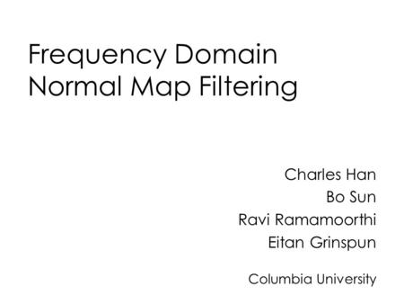 Frequency Domain Normal Map Filtering Charles Han Bo Sun Ravi Ramamoorthi Eitan Grinspun Columbia University.