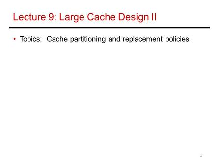 1 Lecture 9: Large Cache Design II Topics: Cache partitioning and replacement policies.