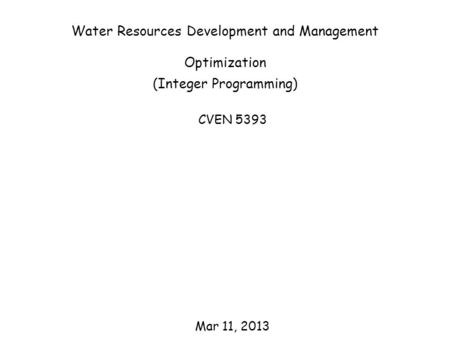 Water Resources Development and Management Optimization (Integer Programming) CVEN 5393 Mar 11, 2013.
