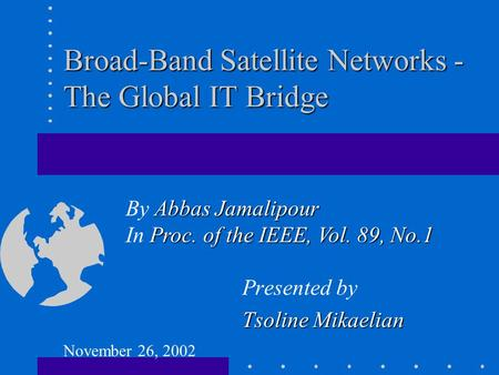 Broad-Band Satellite Networks - The Global IT Bridge Presented by Tsoline Mikaelian Abbas Jamalipour By Abbas Jamalipour Proc. of the IEEE, Vol. 89, No.1.