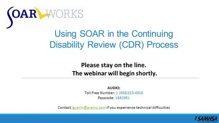 Using SOAR in the Continuing Disability Review (CDR) Process Please stay on the line. The webinar will begin shortly. AUDIO: Toll Free Number: 1 (888)323-4910.