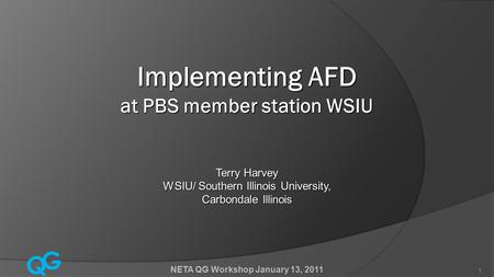 Q G NETA QG Workshop January 13, 2011 1 Implementing AFD at PBS member station WSIU Terry Harvey WSIU/ Southern Illinois University, Carbondale Illinois.