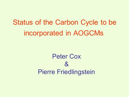 Peter Cox & Pierre Friedlingstein Status of the Carbon Cycle to be incorporated in AOGCMs.