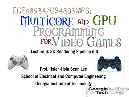 Lecture 6: 3D Rendering Pipeline (III) Prof. Hsien-Hsin Sean Lee School of Electrical and Computer Engineering Georgia Institute of Technology.