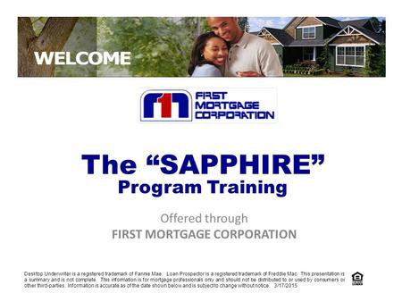 "Offered through FIRST MORTGAGE CORPORATION The ""SAPPHIRE"" Program Training Desktop Underwriter is a registered trademark of Fannie Mae. Loan Prospector."