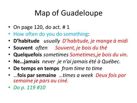 Map of Guadeloupe On page 120, do act. # 1 How often do you do something: D'habitude usually D'habitude, je mange à midi Souvent often Souvent, je bois.
