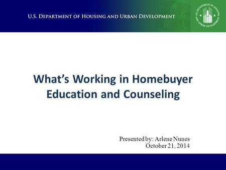 What's Working in Homebuyer Education and Counseling Presented by: Arlene Nunes October 21, 2014.