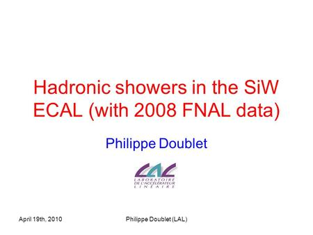 April 19th, 2010Philippe Doublet (LAL) Hadronic showers in the SiW ECAL (with 2008 FNAL data) Philippe Doublet.