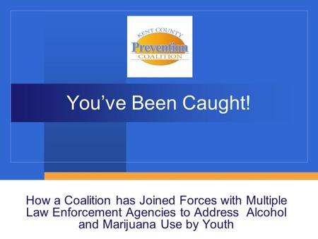 You've Been Caught! How a Coalition has Joined Forces with Multiple Law Enforcement Agencies to Address Alcohol and Marijuana Use by Youth.