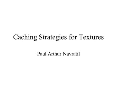 Caching Strategies for Textures Paul Arthur Navratil.