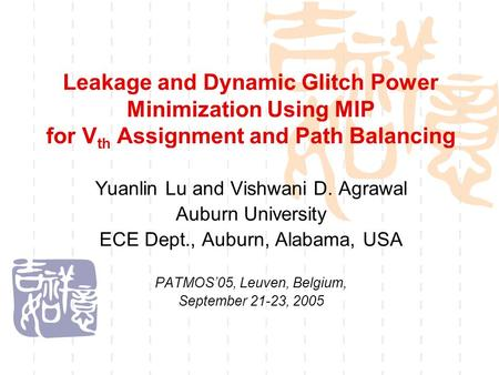 Leakage and Dynamic Glitch Power Minimization Using MIP for V th Assignment and Path Balancing Yuanlin Lu and Vishwani D. Agrawal Auburn University ECE.