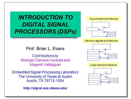 INTRODUCTION TO DIGITAL SIGNAL PROCESSORS (DSPs) Prof. Brian L. Evans Contributions by Niranjan Damera-Venkata and Magesh Valliappan Embedded Signal Processing.