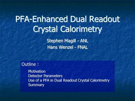 PFA-Enhanced Dual Readout Crystal Calorimetry Stephen Magill - ANL Hans Wenzel - FNAL Outline : Motivation Detector Parameters Use of a PFA in Dual Readout.