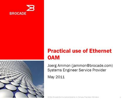 Practical use of Ethernet OAM Joerg Ammon Systems Engineer Service Provider May 2011 © 2011 Brocade Communications Systems, Inc. Company.