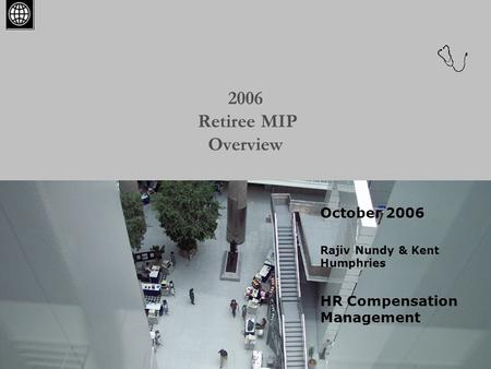 2006 Retiree MIP Overview October 2006 Rajiv Nundy & Kent Humphries HR Compensation Management.