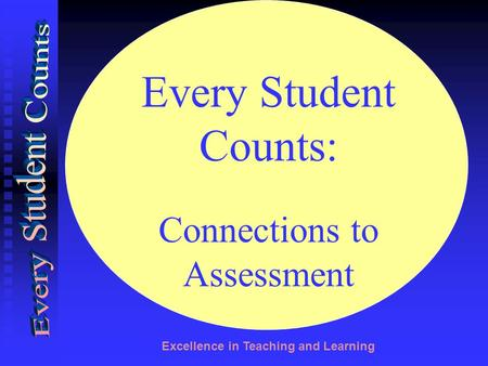 Excellence in Teaching and Learning Every Student Counts: Connections to Assessment.