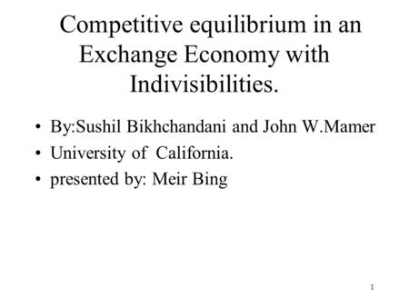 1 Competitive equilibrium in an Exchange Economy with Indivisibilities. By:Sushil Bikhchandani and John W.Mamer University of California. presented by: