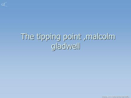 Created with MindGenius Business 2005® The tipping point,malcolm gladwell The tipping point,malcolm gladwell.