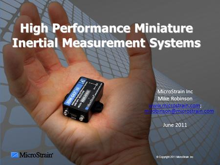 © Copyright 2011 MicroStrain Inc. High Performance Miniature Inertial Measurement Systems MicroStrain Inc Mike Robinson www.microstrain.comwww.microstrain.com;