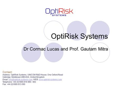 OptiRisk Systems Dr Cormac Lucas and Prof. Gautam Mitra Contact: Address: OptiRisk Systems, UNICOM R&D House, One Oxford Road Uxbridge, Middlesex UB9 4DA,