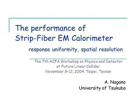 The performance of Strip-Fiber EM Calorimeter response uniformity, spatial resolution The 7th ACFA Workshop on Physics and Detector at Future Linear Collider.