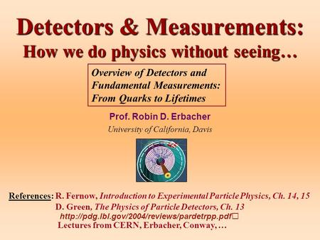 Detectors & Measurements: How we do physics without seeing… Prof. Robin D. Erbacher University of California, Davis References: R. Fernow, Introduction.