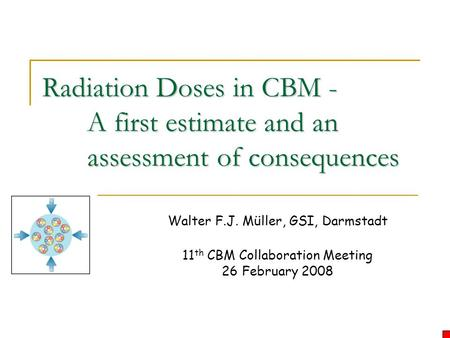 Radiation Doses in CBM - A first estimate and an assessment of consequences Walter F.J. Müller, GSI, Darmstadt 11 th CBM Collaboration Meeting 26 February.