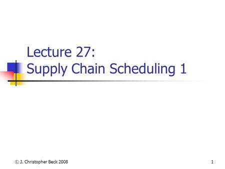 © J. Christopher Beck 20081 Lecture 27: Supply Chain Scheduling 1.