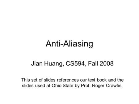 Anti-Aliasing Jian Huang, CS594, Fall 2008 This set of slides references our text book and the slides used at Ohio State by Prof. Roger Crawfis.