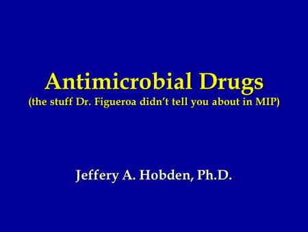 Antimicrobial Drugs (the stuff Dr. Figueroa didn't tell you about in MIP) Jeffery A. Hobden, Ph.D.