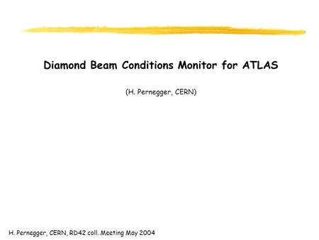H. Pernegger, CERN, RD42 coll. Meeting May 2004 Diamond Beam Conditions Monitor for ATLAS (H. Pernegger, CERN)