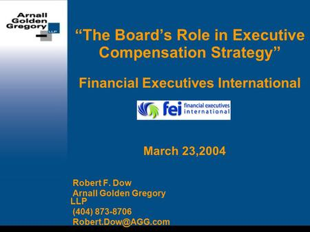 """The Board's Role in Executive Compensation Strategy"" Financial Executives International Robert F. Dow Arnall Golden Gregory LLP (404) 873-8706"