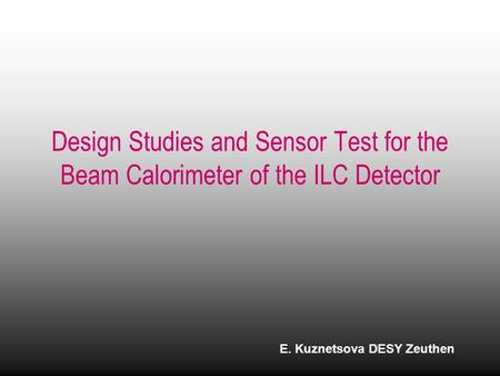 Design Studies and Sensor Test for the Beam Calorimeter of the ILC Detector E. Kuznetsova DESY Zeuthen.