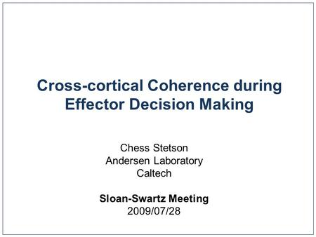 Cross-cortical Coherence during Effector Decision Making Chess Stetson Andersen Laboratory Caltech Sloan-Swartz Meeting 2009/07/28.