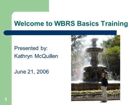 1 Welcome to WBRS Basics Training Presented by: Kathryn McQuillen June 21, 2006.