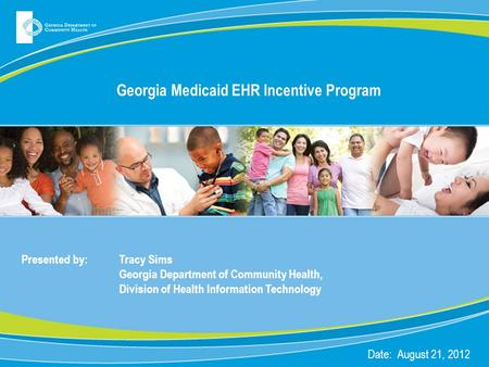Georgia Medicaid EHR Incentive Program Presented by: Tracy Sims Georgia Department of Community Health, Division of Health Information Technology Date: