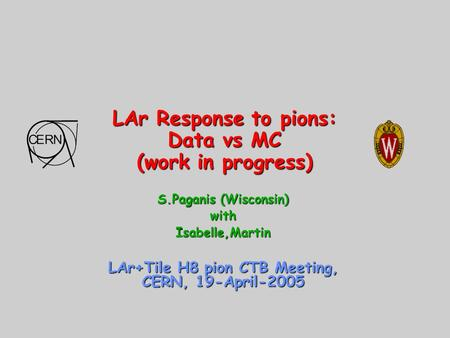 LAr Response to pions: Data vs MC (work in progress) S.Paganis (Wisconsin) withIsabelle,Martin LAr+Tile H8 pion CTB Meeting, CERN, 19-April-2005.