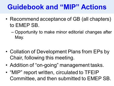 "Guidebook and ""MIP"" Actions Recommend acceptance of GB (all chapters) to EMEP SB. –Opportunity to make minor editorial changes after May. Collation of."