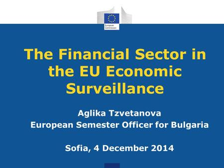 The Financial Sector in the EU Economic Surveillance Aglika Tzvetanova European Semester Officer for Bulgaria Sofia, 4 December 2014.