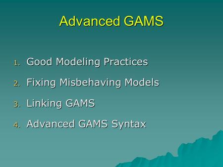 Advanced GAMS 1. Good Modeling Practices 2. Fixing Misbehaving Models 3. Linking GAMS 4. Advanced GAMS Syntax.