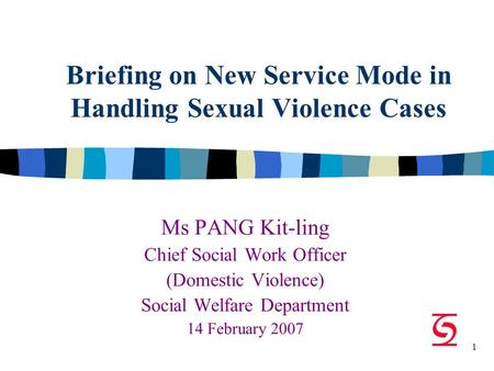 1 Briefing on New Service Mode in Handling Sexual Violence Cases Ms PANG Kit-ling Chief Social Work Officer (Domestic Violence) Social Welfare Department.