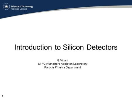 Introduction to Silicon Detectors G.Villani STFC Rutherford Appleton Laboratory Particle Physics Department 1.