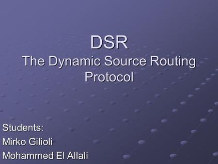 DSR The Dynamic Source Routing Protocol Students: Mirko Gilioli Mohammed El Allali.