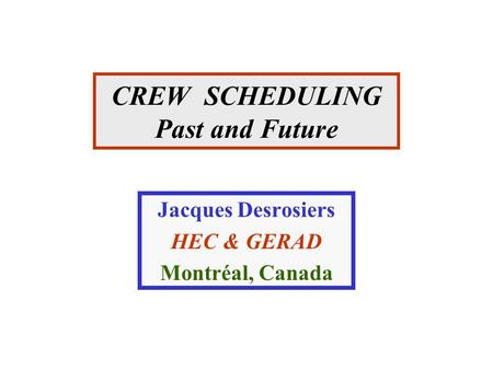CREW SCHEDULING Past and Future Jacques Desrosiers HEC & GERAD Montréal, Canada.
