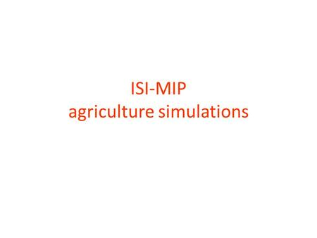 ISI-MIP agriculture simulations. 7 Global Gridded Crop Models: EPIC, GEPIC, IMAGE, LPJ-GUESS, LPJmL, pDSSAT, PEGASUS 4 first priority crops: wheat, maize,