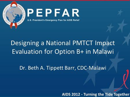 Designing a National PMTCT Impact Evaluation for Option B+ in Malawi Dr. Beth A. Tippett Barr, CDC-Malawi AIDS 2012 - Turning the Tide Together.