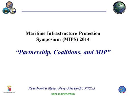 "UNCLASSIFIED//FOUO Maritime Infrastructure Protection Symposium (MIPS) 2014 ""Partnership, Coalitions, and MIP"" Rear Admiral (Italian Navy) Alessandro PIROLI."