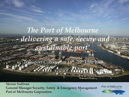 Slide 1 1 The Port of Melbourne - delivering a safe, secure and sustainable port' Transport Colloquium 18 th -19 th June 2008 Steven Sullivan General Manager.