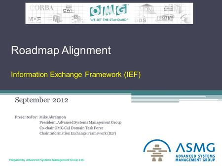 1 Prepared by Advanced Systems Management Group Ltd. Roadmap Alignment Information Exchange Framework (IEF) September 2012 Presented by: Mike Abramson.